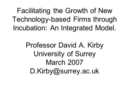 Facilitating the Growth of New Technology-based Firms through Incubation: An Integrated Model. Professor David A. Kirby University of Surrey March 2007.