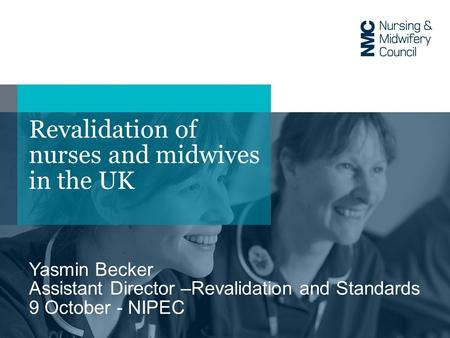 Revalidation of nurses and midwives in the UK Yasmin Becker Assistant Director –Revalidation and Standards 9 October - NIPEC.