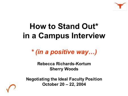 How to Stand Out* in a Campus Interview * (in a positive way…) Rebecca Richards-Kortum Sherry Woods Negotiating the Ideal Faculty Position October 20 –