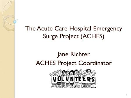 The Acute Care Hospital Emergency Surge Project (ACHES) Jane Richter ACHES Project Coordinator 1.