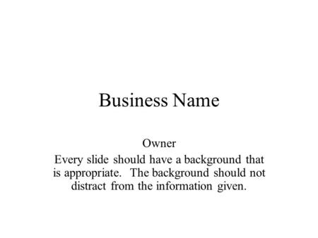 Business Name Owner Every slide should have a background that is appropriate. The background should not distract from the information given.