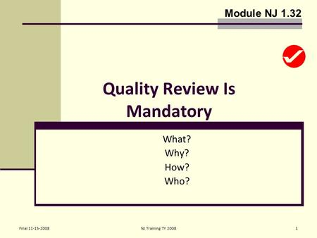 Final 11-15-2008NJ Training TY 20081 Quality Review Is Mandatory What? Why? How? Who? Module NJ 1.32.