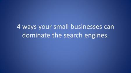 4 ways your small businesses can dominate the search engines.