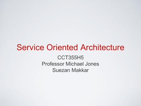 Service Oriented Architecture CCT355H5 Professor Michael Jones Suezan Makkar.