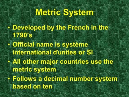 Metric System Developed by the French in the 1790's Official name is système international ďunites or SI All other major countries use the metric system.