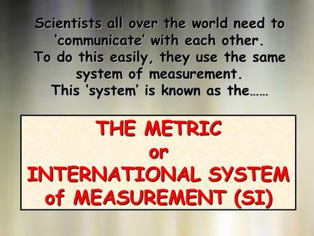 THE METRIC or INTERNATIONAL SYSTEM of MEASUREMENT (SI) Scientists all over the world need to 'communicate' with each other. To do this easily, they use.