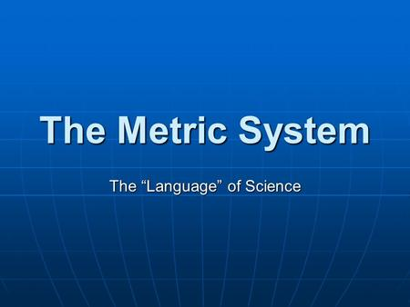 "The Metric System The ""Language"" of Science. Why Use the Metric System? All scientific measurements are made using the Metric System All scientific measurements."