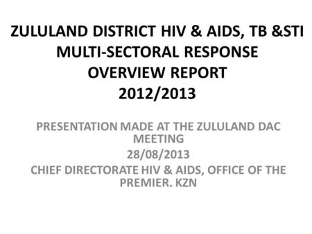 ZULULAND DISTRICT HIV & AIDS, TB &STI MULTI-SECTORAL RESPONSE OVERVIEW REPORT 2012/2013 PRESENTATION MADE AT THE ZULULAND DAC MEETING 28/08/2013 CHIEF.