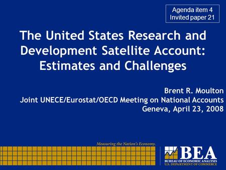 The United States Research and Development Satellite Account: Estimates and Challenges Brent R. Moulton Joint UNECE/Eurostat/OECD Meeting on National Accounts.