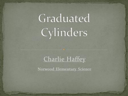 Charlie Haffey Norwood Elementary Science. Two parallel bases Usually circular Connected by a curved surface.