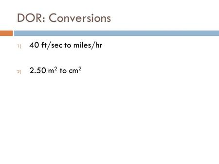 DOR: Conversions 1) 40 ft/sec to miles/hr 2) 2.50 m 2 to cm 2.