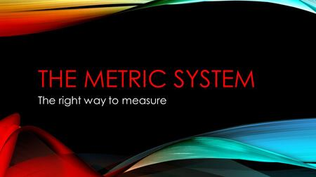 THE METRIC SYSTEM The right way to measure. OVERVIEW The metric system is a base 10 system This means that all measurements are in multiples of 10 Remember: