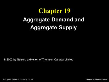 Principles of Macroeconomics: Ch. 19 Second Canadian Edition Chapter 19 Aggregate Demand and Aggregate Supply © 2002 by Nelson, a division of Thomson Canada.