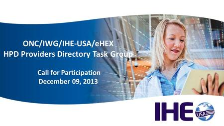 Welcome ONC/IWG/IHE-USA/eHEX HPD Providers Directory Task Group Call for Participation December 09, 2013.