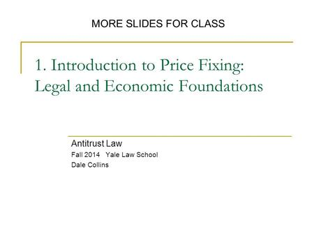 1. Introduction to Price Fixing: Legal and Economic Foundations Antitrust Law Fall 2014 Yale Law School Dale Collins MORE SLIDES FOR CLASS.