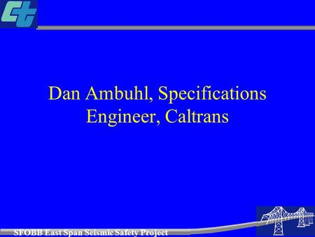 SFOBB East Span Seismic Safety Project Dan Ambuhl, Specifications Engineer, Caltrans.