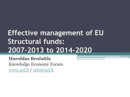 Effective management of EU Structural funds: 2007-2013 to 2014-2020 Haroldas Brožaitis Knowledge Economy Forum  /