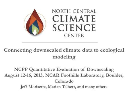 Connecting downscaled climate data to ecological modeling NCPP Quantitative Evaluation of Downscaling August 12-16, 2013, NCAR Foothills Laboratory, Boulder,