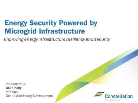 Energy Security Powered by Microgrid Infrastructure Presented By: Colin Kelly Principal Distributed Energy Development Improving energy infrastructure.