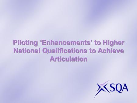 Piloting 'Enhancements' to Higher National Qualifications to Achieve Articulation.