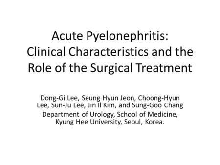 Acute Pyelonephritis: Clinical Characteristics and the Role of the Surgical Treatment Dong-Gi Lee, Seung Hyun Jeon, Choong-Hyun Lee, Sun-Ju Lee, Jin Il.