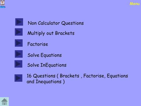 Menu Non Calculator Questions Multiply out Brackets Factorise Solve Equations Solve InEquations 16 Questions ( Brackets, Factorise, Equations and Inequations.