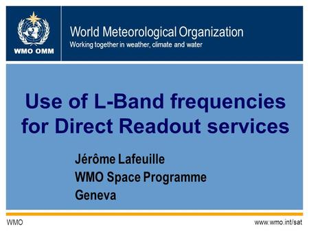 World Meteorological Organization Working together in weather, climate and water WMO OMM WMO www.wmo.int/sat Jérôme Lafeuille WMO Space Programme Geneva.