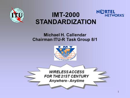 1 WIRELESS ACCESS FOR THE 21ST CENTURY Anywhere - Anytime WIRELESS ACCESS FOR THE 21ST CENTURY Anywhere - Anytime IMT-2000 STANDARDIZATION Michael H. Callendar.