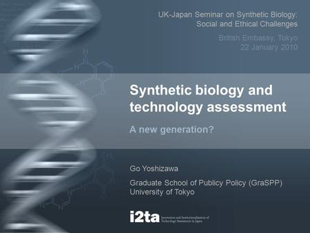 Synthetic biology and technology assessment A new generation? Go Yoshizawa Graduate School of Publicy Policy (GraSPP) University of Tokyo UK-Japan Seminar.