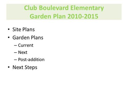 Club Boulevard Elementary Garden Plan 2010-2015 Site Plans Garden Plans – Current – Next – Post-addition Next Steps.