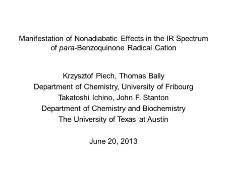 Manifestation of Nonadiabatic Effects in the IR Spectrum of para-Benzoquinone Radical Cation Krzysztof Piech, Thomas Bally Department of Chemistry, University.