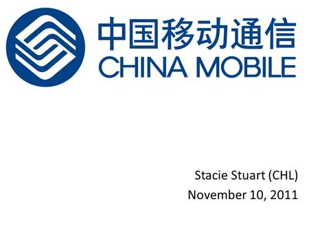 "Stacie Stuart (CHL) November 10, 2011. China Mobile Limited ""Largest telecommunications operator in the world by customer base and network size"" More."