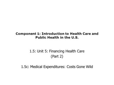 Component 1: Introduction to Health Care and Public Health in the U.S. 1.5: Unit 5: Financing Health Care (Part 2) 1.5c: Medical Expenditures: Costs Gone.