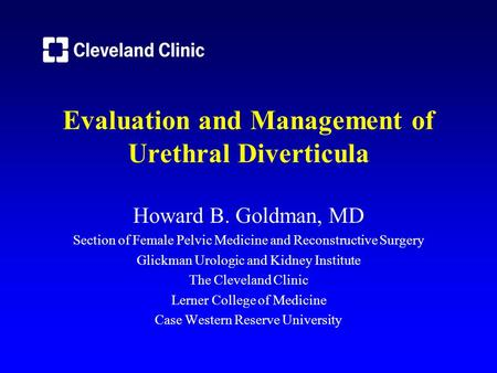 Evaluation and Management of Urethral Diverticula Howard B. Goldman, MD Section of Female Pelvic Medicine and Reconstructive Surgery Glickman Urologic.