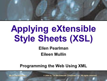 McGraw-Hill/Irwin © 2004 by The McGraw-Hill Companies, Inc. All rights reserved. Applying eXtensible Style Sheets (XSL) Ellen Pearlman Eileen Mullin Programming.
