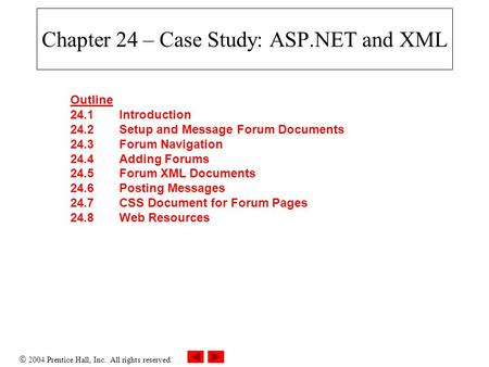  2004 Prentice Hall, Inc. All rights reserved. Chapter 24 – Case Study: ASP.NET and XML Outline 24.1 Introduction 24.2 Setup and Message Forum Documents.
