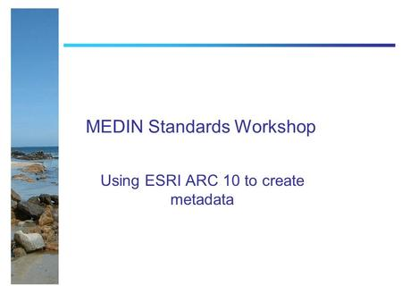 MEDIN Standards Workshop Using ESRI ARC 10 to create metadata.