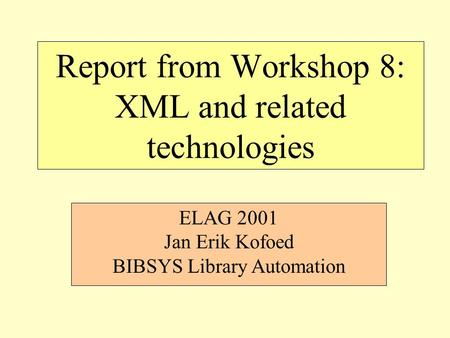 Report from Workshop 8: XML and related technologies ELAG 2001 Jan Erik Kofoed BIBSYS Library Automation.