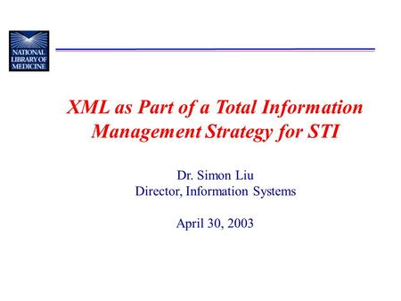 XML as Part of a Total Information Management Strategy for STI Dr. Simon Liu Director, Information Systems April 30, 2003.