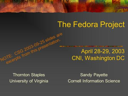 The Fedora Project April 28-29, 2003 CNI, Washington DC Thornton Staples University of Virginia Sandy Payette Cornell Information Science NOTE: CSG 2003-09-25.