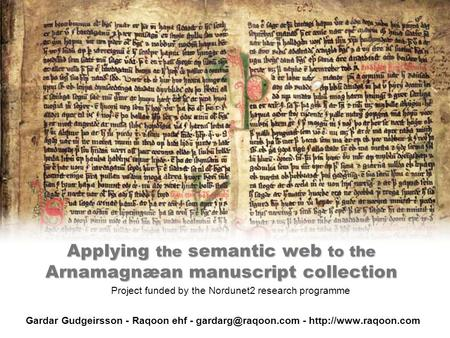 Applying the semantic web to the Arnamagnæan manuscript collection Gardar Gudgeirsson - Raqoon ehf - -  Project.