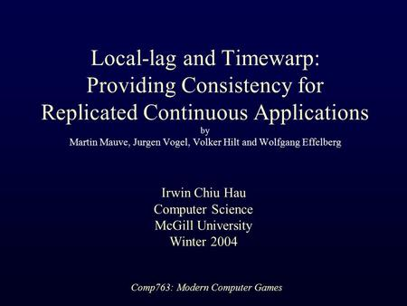 Comp763: Modern Computer Games Local-lag and Timewarp: Providing Consistency for Replicated Continuous Applications by Martin Mauve, Jurgen Vogel, Volker.