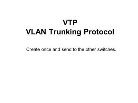 VTP VLAN Trunking Protocol Create once and send to the other switches.