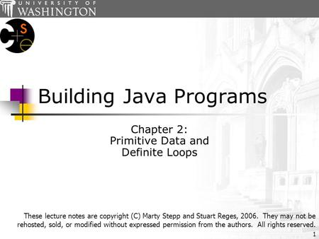 1 Building Java Programs Chapter 2: Primitive Data and Definite Loops These lecture notes are copyright (C) Marty Stepp and Stuart Reges, 2006. They may.