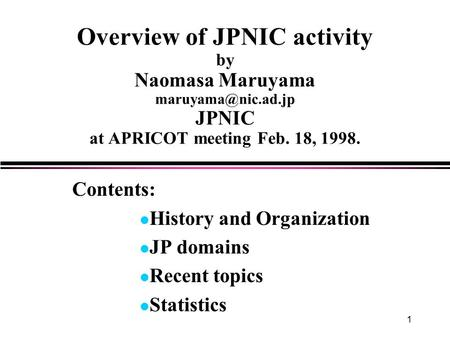 1 Overview of JPNIC activity by Naomasa Maruyama JPNIC at APRICOT meeting Feb. 18, 1998. Contents: l History and Organization l JP domains.
