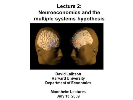 David Laibson Harvard University Department of Economics Mannheim Lectures July 13, 2009 Lecture 2: Neuroeconomics and the multiple systems hypothesis.