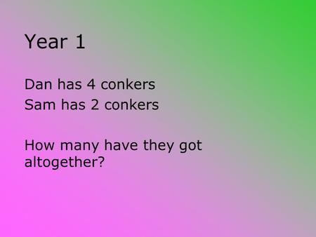 Year 1 Dan has 4 conkers Sam has 2 conkers How many have they got altogether?