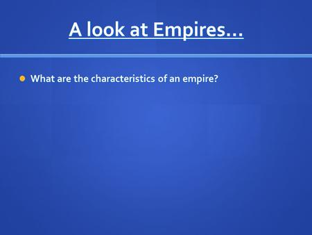 A look at Empires… What are the characteristics of an empire? What are the characteristics of an empire?