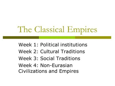 The Classical Empires Week 1: Political institutions Week 2: Cultural Traditions Week 3: Social Traditions Week 4: Non-Eurasian Civilizations and Empires.
