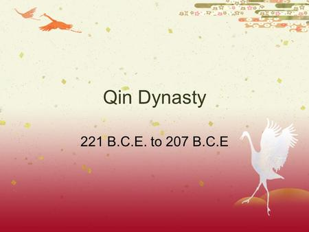 Qin Dynasty 221 B.C.E. to 207 B.C.E The Qin  Qin rulers built a strong kingdom with an efficient government in central Asia  King Zheng wanted more.